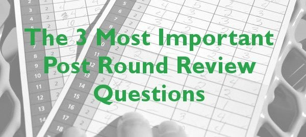 The 3 Most Important Post Round Review Questions